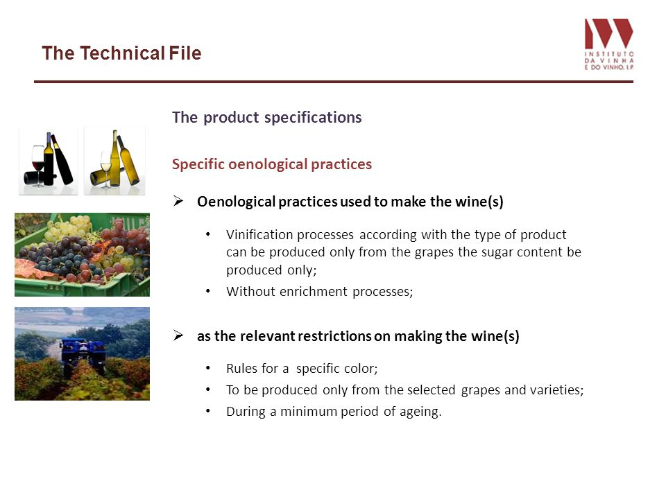 The Technical File The product specifications Specific oenological practices Oenological practices used to make the wine(s) Vinification processes according with the type of product can be produced only from the grapes the sugar content be produced only; Without enrichment processes; as the relevant restrictions on making the wine(s) Rules for a specific color; To be produced only from the selected grapes and varieties; During a minimum period of ageing.