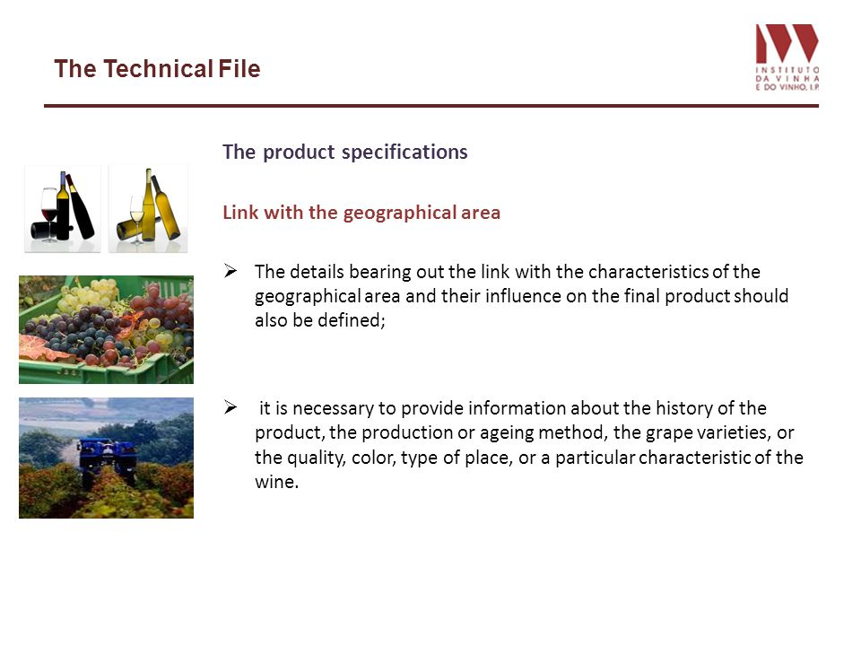 The Technical File The product specifications Link with the geographical area The details bearing out the link with the characteristics of the geographical area and their influence on the final product should also be defined; it is necessary to provide information about the history of the product, the production or ageing method, the grape varieties, or the quality, color, type of place, or a particular characteristic of the wine.