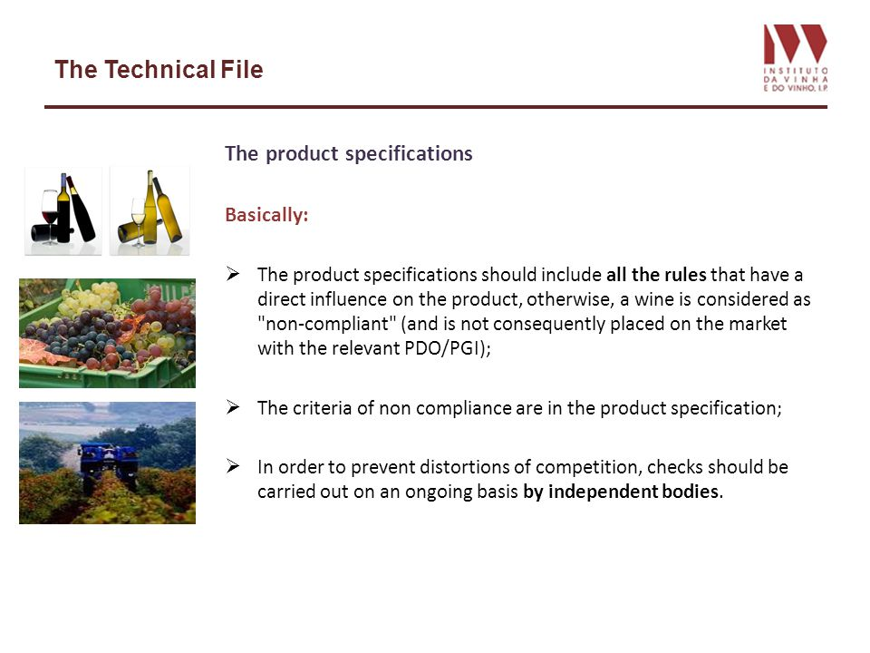 The Technical File The product specifications Basically: The product specifications should include all the rules that have a direct influence on the product, otherwise, a wine is considered as non-compliant (and is not consequently placed on the market with the relevant PDO/PGI); The criteria of non compliance are in the product specification; In order to prevent distortions of competition, checks should be carried out on an ongoing basis by independent bodies.