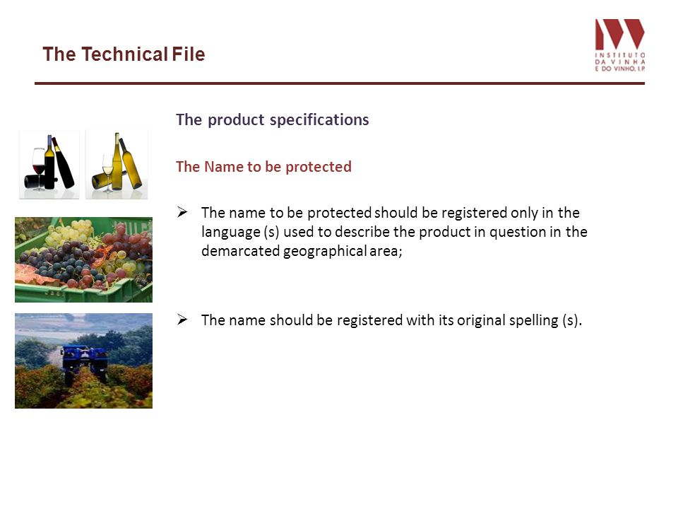 The Technical File The product specifications Demarcation of the geographical area The area should be demarcated in detail, precisely and unambiguously, so that the producers, the competent authorities and the control bodies can ensure whether operations are being carried out within the demarcated geographical area; Production in the demarcated geographical area - Production covers all the operations involved, from the harvesting of the grapes until the completion of the wine –making process.