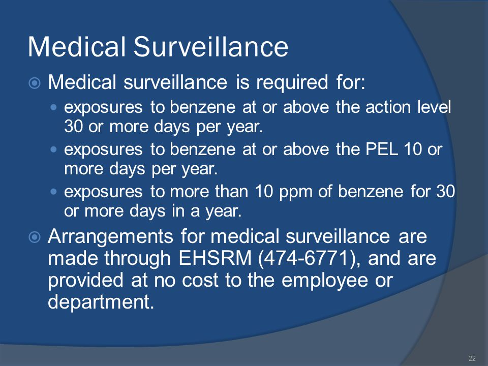Medical Surveillance Medical surveillance is required for: exposures to benzene at or above the action level 30 or more days per year.