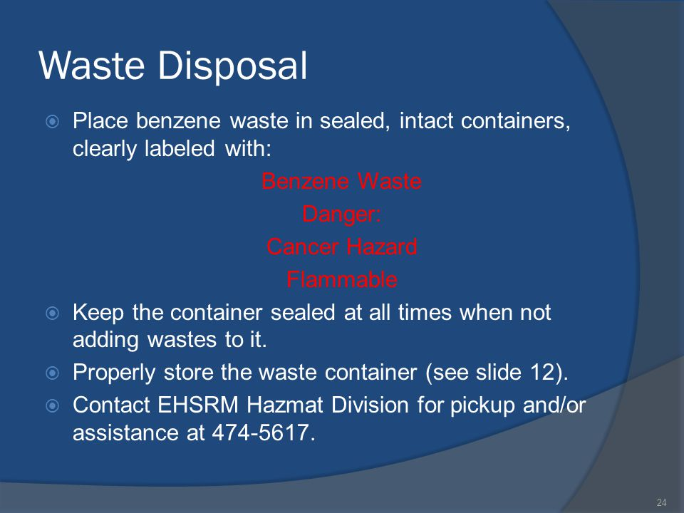 Waste Disposal Place benzene waste in sealed, intact containers, clearly labeled with: Benzene Waste Danger: Cancer Hazard Flammable Keep the container sealed at all times when not adding wastes to it.