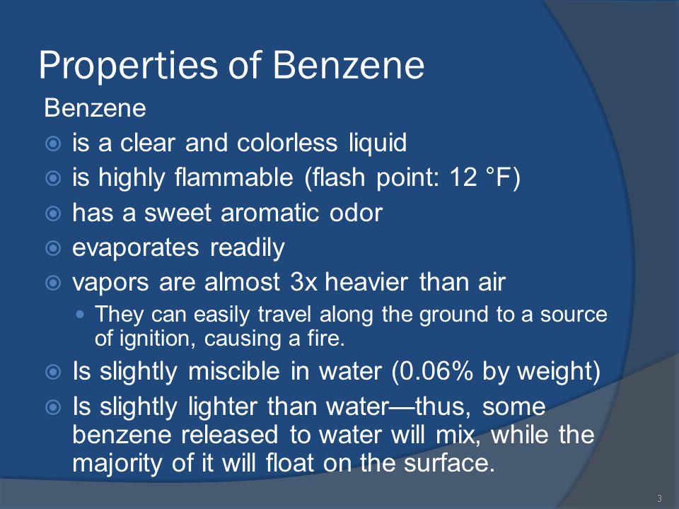 Properties of Benzene Benzene is a clear and colorless liquid is highly flammable (flash point: 12 °F) has a sweet aromatic odor evaporates readily vapors are almost 3x heavier than air They can easily travel along the ground to a source of ignition, causing a fire.