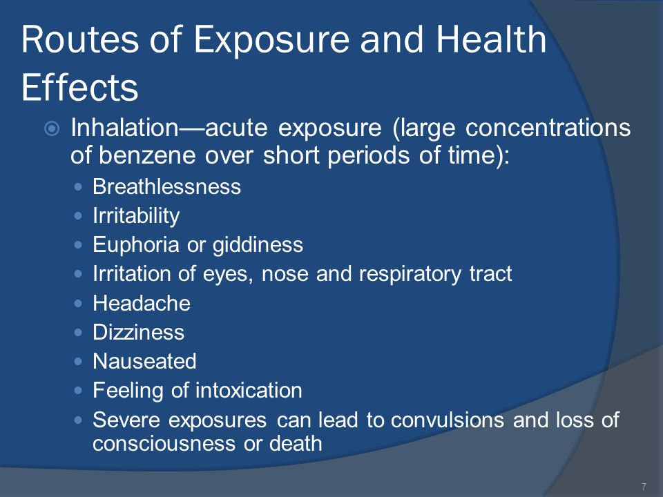 Routes of Exposure and Health Effects Inhalationacute exposure (large concentrations of benzene over short periods of time): Breathlessness Irritability Euphoria or giddiness Irritation of eyes, nose and respiratory tract Headache Dizziness Nauseated Feeling of intoxication Severe exposures can lead to convulsions and loss of consciousness or death 7