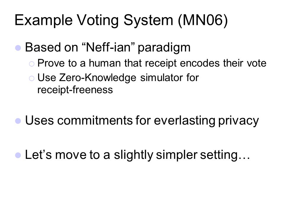 Example Voting System (MN06) Based on Neff-ian paradigm Prove to a human that receipt encodes their vote Use Zero-Knowledge simulator for receipt-free