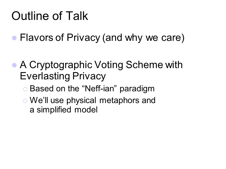 Outline of Talk Flavors of Privacy (and why we care) A Cryptographic Voting Scheme with Everlasting Privacy Based on the Neff-ian paradigm Well use ph