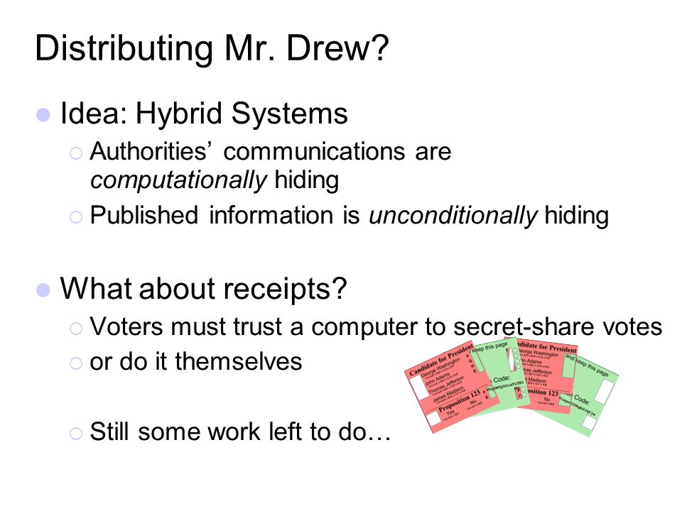 Distributing Mr. Drew? Idea: Hybrid Systems Authorities communications are computationally hiding Published information is unconditionally hiding What