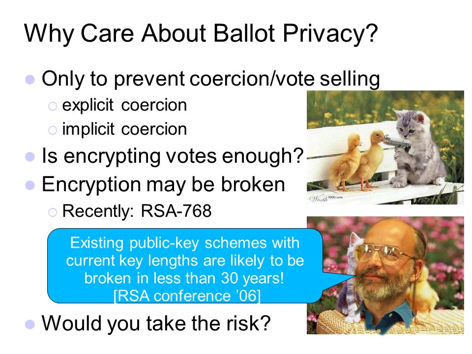 Why Care About Ballot Privacy? Only to prevent coercion/vote selling explicit coercion implicit coercion Is encrypting votes enough? Encryption may be
