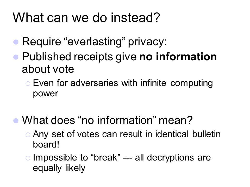 What can we do instead? Require everlasting privacy: Published receipts give no information about vote Even for adversaries with infinite computing po