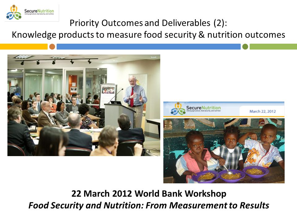 Priority Outcomes and Deliverables (2): Knowledge products to measure food security & nutrition outcomes 22 March 2012 World Bank Workshop Food Securi