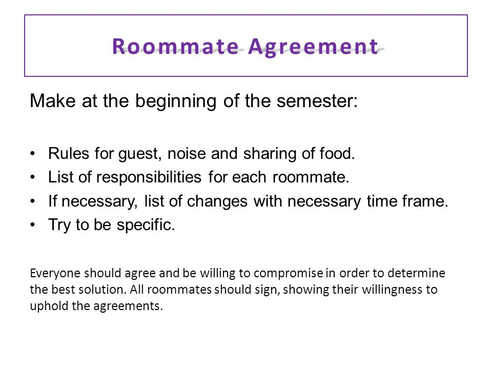 Roommate Agreement Make at the beginning of the semester: Rules for guest, noise and sharing of food.