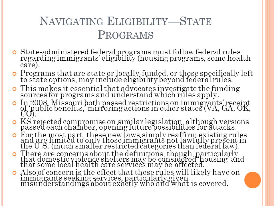 N AVIGATING E LIGIBILITY S TATE P ROGRAMS State-administered federal programs must follow federal rules regarding immigrants eligibility (housing programs, some health care).