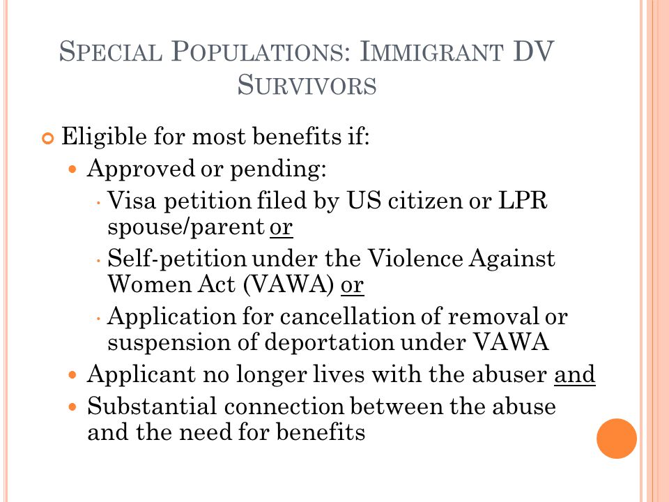 S PECIAL P OPULATIONS : I MMIGRANT DV S URVIVORS Eligible for most benefits if: Approved or pending: Visa petition filed by US citizen or LPR spouse/parent or Self-petition under the Violence Against Women Act (VAWA) or Application for cancellation of removal or suspension of deportation under VAWA Applicant no longer lives with the abuser and Substantial connection between the abuse and the need for benefits