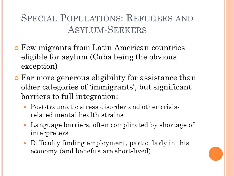 S PECIAL P OPULATIONS : R EFUGEES AND A SYLUM -S EEKERS Few migrants from Latin American countries eligible for asylum (Cuba being the obvious exception) Far more generous eligibility for assistance than other categories of immigrants, but significant barriers to full integration: Post-traumatic stress disorder and other crisis- related mental health strains Language barriers, often complicated by shortage of interpreters Difficulty finding employment, particularly in this economy (and benefits are short-lived)