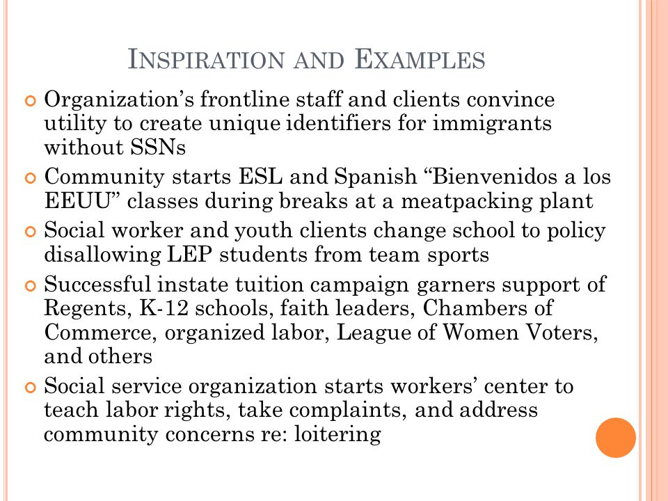 I NSPIRATION AND E XAMPLES Organizations frontline staff and clients convince utility to create unique identifiers for immigrants without SSNs Community starts ESL and Spanish Bienvenidos a los EEUU classes during breaks at a meatpacking plant Social worker and youth clients change school to policy disallowing LEP students from team sports Successful instate tuition campaign garners support of Regents, K-12 schools, faith leaders, Chambers of Commerce, organized labor, League of Women Voters, and others Social service organization starts workers center to teach labor rights, take complaints, and address community concerns re: loitering