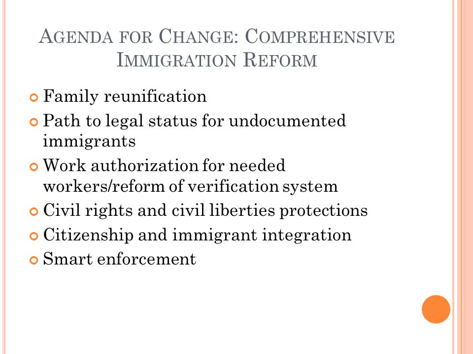 A GENDA FOR C HANGE : C OMPREHENSIVE I MMIGRATION R EFORM Family reunification Path to legal status for undocumented immigrants Work authorization for needed workers/reform of verification system Civil rights and civil liberties protections Citizenship and immigrant integration Smart enforcement