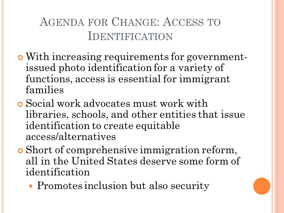A GENDA FOR C HANGE : A CCESS TO I DENTIFICATION With increasing requirements for government- issued photo identification for a variety of functions, access is essential for immigrant families Social work advocates must work with libraries, schools, and other entities that issue identification to create equitable access/alternatives Short of comprehensive immigration reform, all in the United States deserve some form of identification Promotes inclusion but also security