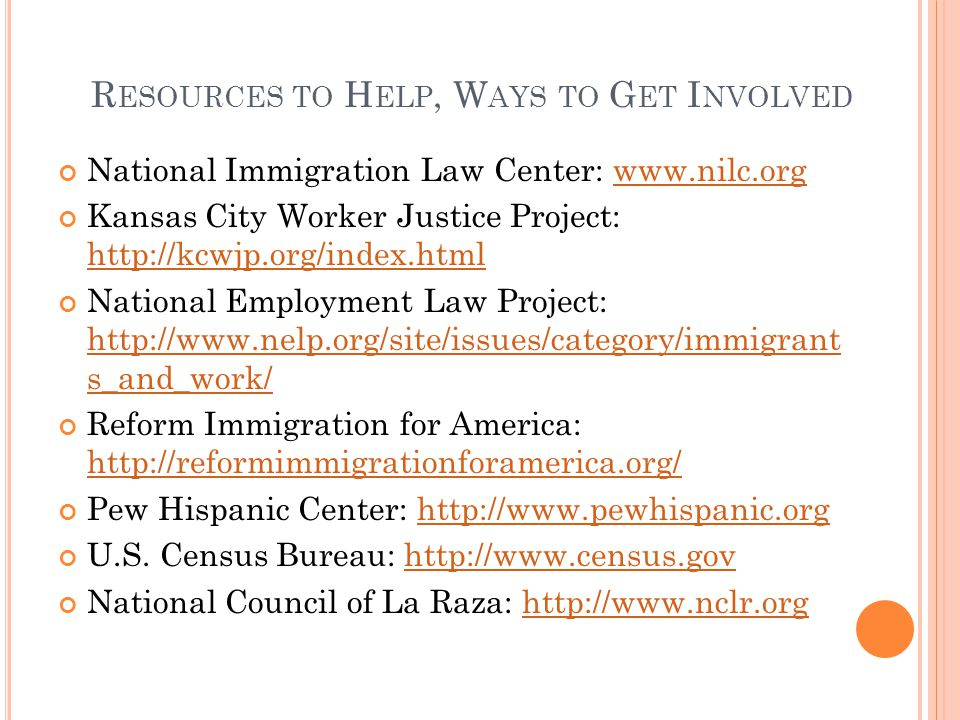 R ESOURCES TO H ELP, W AYS TO G ET I NVOLVED National Immigration Law Center: www.nilc.orgwww.nilc.org Kansas City Worker Justice Project: http://kcwjp.org/index.html http://kcwjp.org/index.html National Employment Law Project: http://www.nelp.org/site/issues/category/immigrant s_and_work/ http://www.nelp.org/site/issues/category/immigrant s_and_work/ Reform Immigration for America: http://reformimmigrationforamerica.org/ http://reformimmigrationforamerica.org/ Pew Hispanic Center: http://www.pewhispanic.orghttp://www.pewhispanic.org U.S.