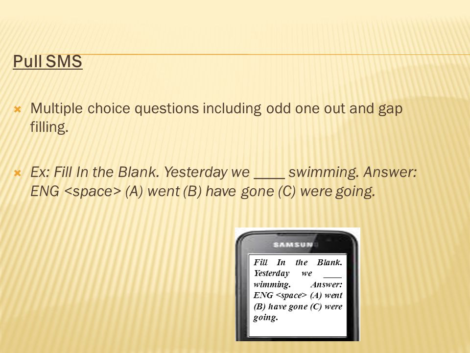 Pull SMS Multiple choice questions including odd one out and gap filling. Ex: Fill In the Blank. Yesterday we ____ swimming. Answer: ENG (A) went (B)