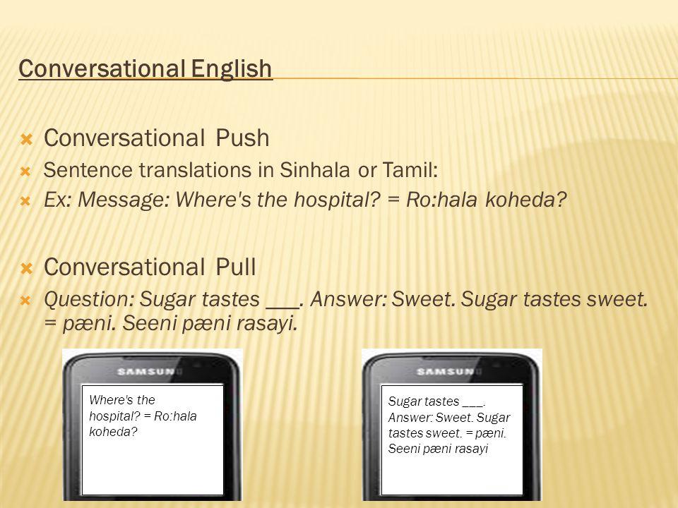 Conversational English Conversational Push Sentence translations in Sinhala or Tamil: Ex: Message: Where's the hospital? = Ro:hala koheda? Conversatio