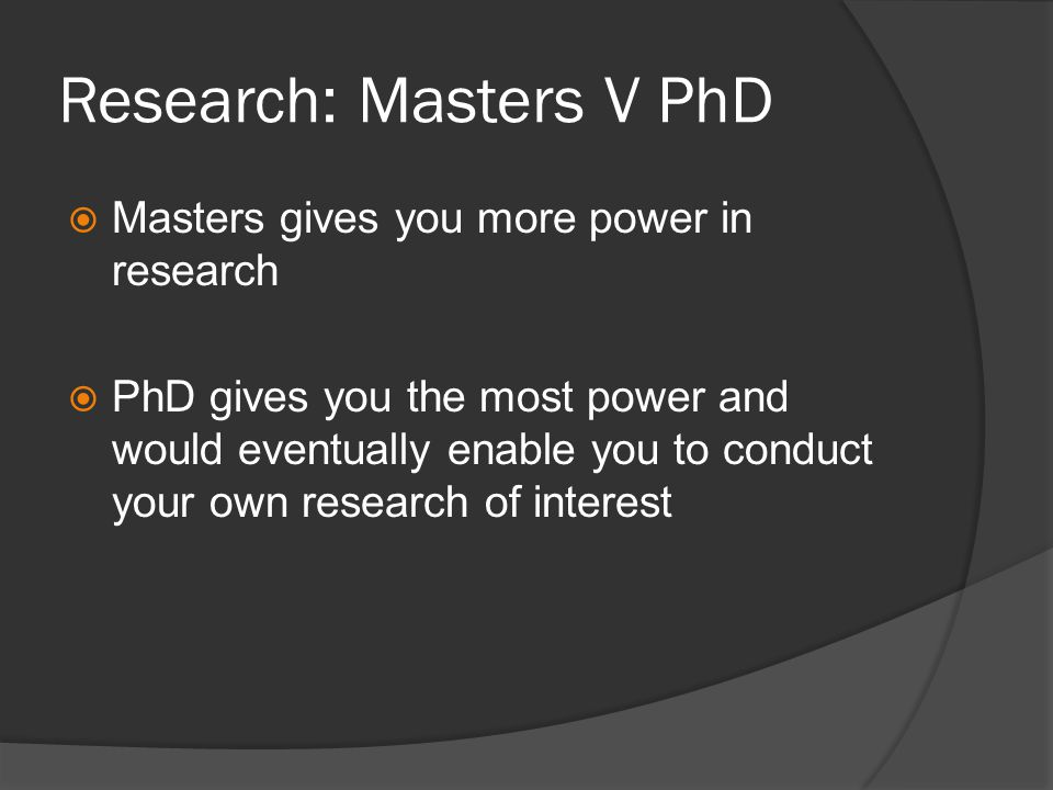 Research: Masters V PhD Masters gives you more power in research PhD gives you the most power and would eventually enable you to conduct your own research of interest