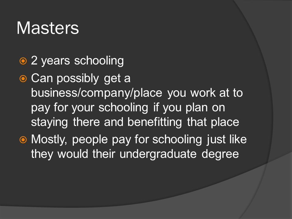 Masters 2 years schooling Can possibly get a business/company/place you work at to pay for your schooling if you plan on staying there and benefitting that place Mostly, people pay for schooling just like they would their undergraduate degree