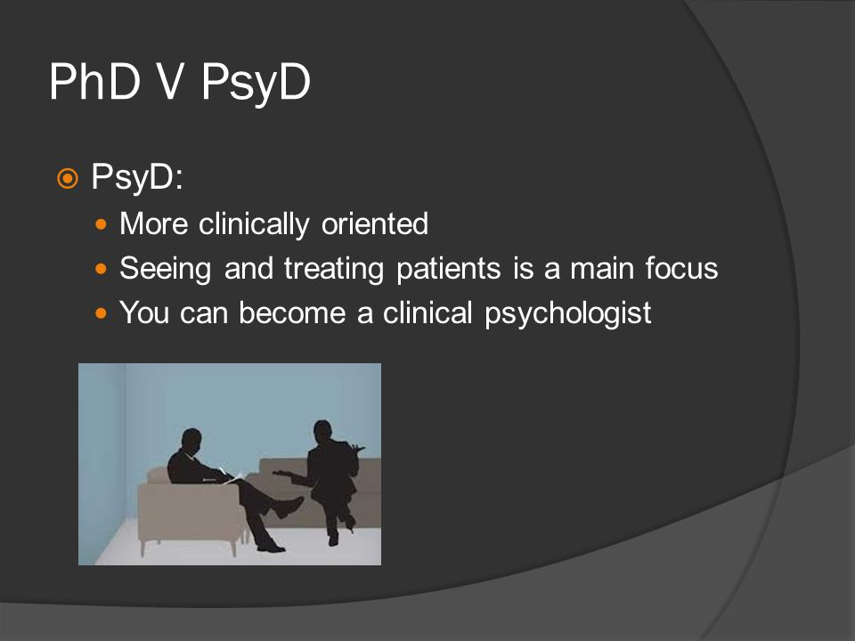 PhD V PsyD PsyD: More clinically oriented Seeing and treating patients is a main focus You can become a clinical psychologist