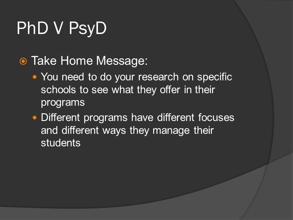 PhD V PsyD Take Home Message: You need to do your research on specific schools to see what they offer in their programs Different programs have different focuses and different ways they manage their students