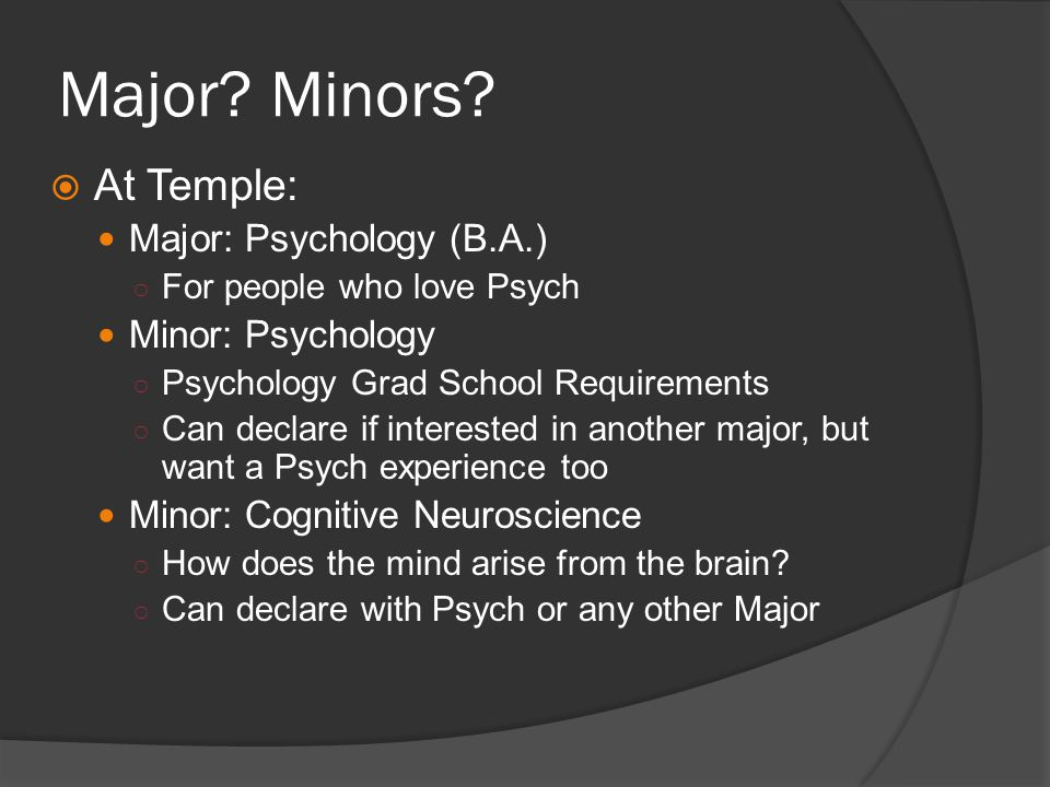 Major? Minors? At Temple: Major: Psychology (B.A.) For people who love Psych Minor: Psychology Psychology Grad School Requirements Can declare if inte