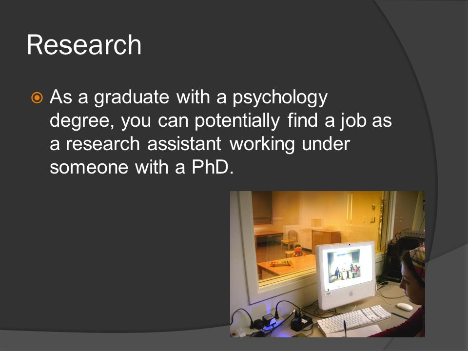 Research As a graduate with a psychology degree, you can potentially find a job as a research assistant working under someone with a PhD.