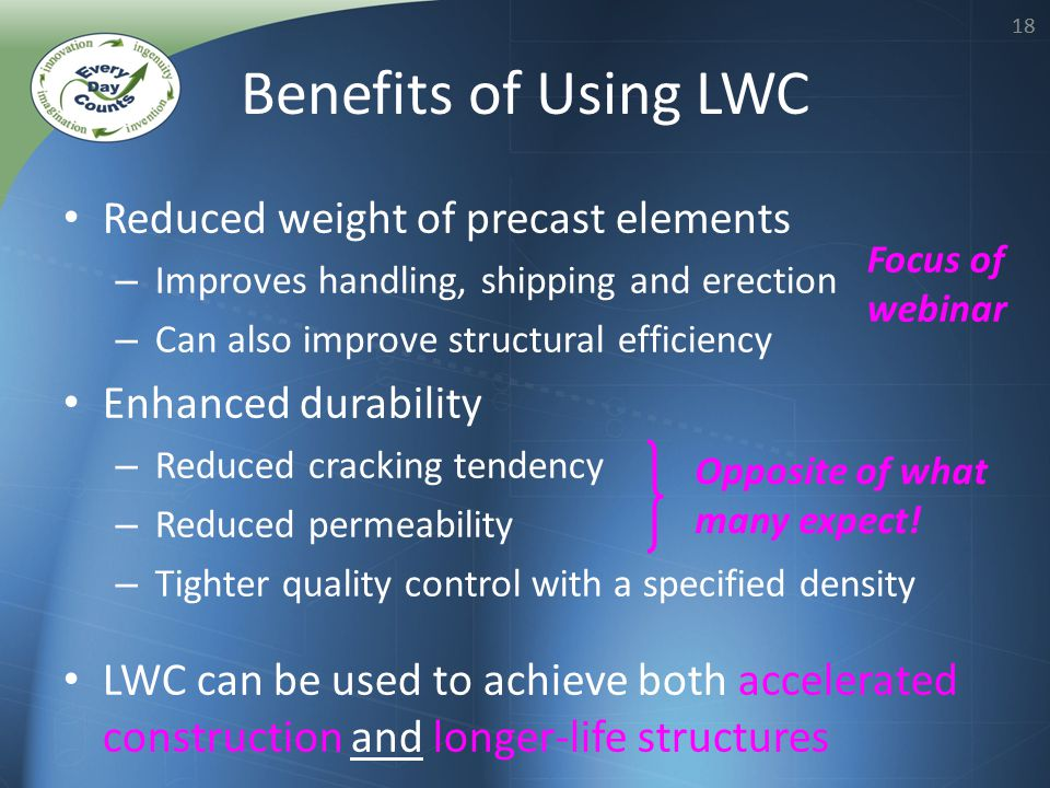 18 Reduced weight of precast elements – Improves handling, shipping and erection – Can also improve structural efficiency Enhanced durability – Reduced cracking tendency – Reduced permeability – Tighter quality control with a specified density LWC can be used to achieve both accelerated construction and longer-life structures Benefits of Using LWC Opposite of what many expect.