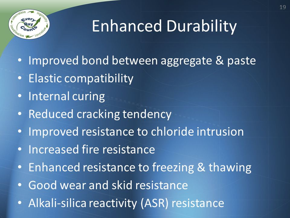 19 Enhanced Durability Improved bond between aggregate & paste Elastic compatibility Internal curing Reduced cracking tendency Improved resistance to
