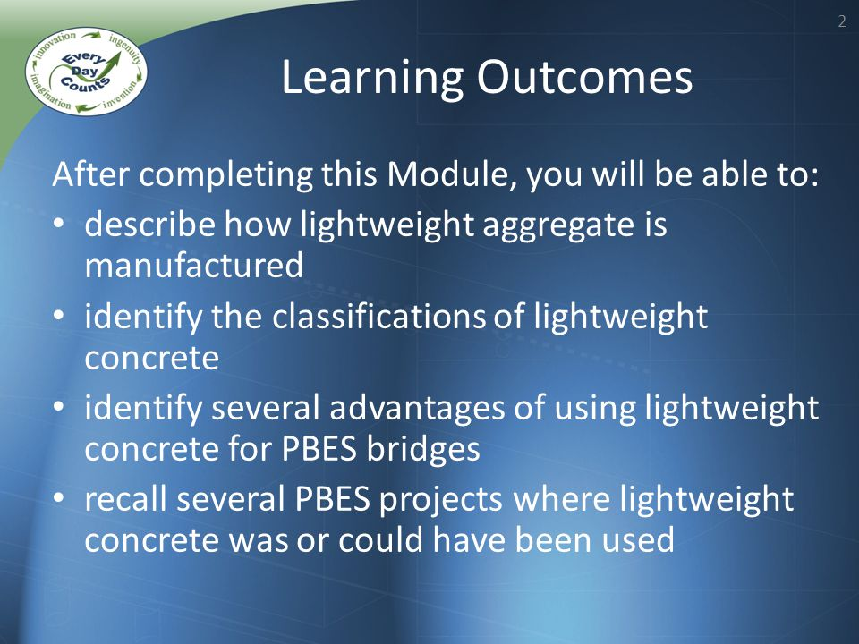 2 After completing this Module, you will be able to: describe how lightweight aggregate is manufactured identify the classifications of lightweight concrete identify several advantages of using lightweight concrete for PBES bridges recall several PBES projects where lightweight concrete was or could have been used Learning Outcomes