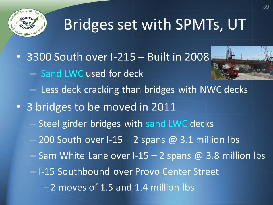 39 3300 South over I-215 – Built in 2008 – Sand LWC used for deck – Less deck cracking than bridges with NWC decks 3 bridges to be moved in 2011 – Steel girder bridges with sand LWC decks – 200 South over I-15 – 2 spans @ 3.1 million lbs – Sam White Lane over I-15 – 2 spans @ 3.8 million lbs – I-15 Southbound over Provo Center Street – 2 moves of 1.5 and 1.4 million lbs Bridges set with SPMTs, UT