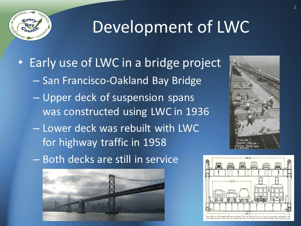 4 Early use of LWC in a bridge project – San Francisco-Oakland Bay Bridge – Upper deck of suspension spans was constructed using LWC in 1936 – Lower deck was rebuilt with LWC for highway traffic in 1958 – Both decks are still in service Development of LWC