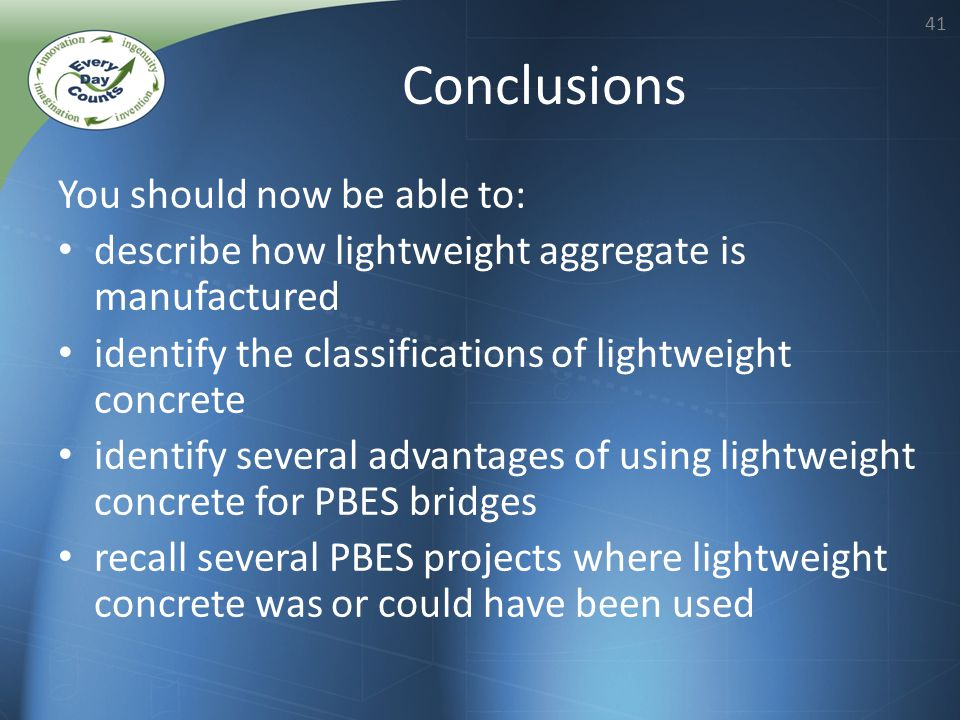 41 You should now be able to: describe how lightweight aggregate is manufactured identify the classifications of lightweight concrete identify several advantages of using lightweight concrete for PBES bridges recall several PBES projects where lightweight concrete was or could have been used Conclusions