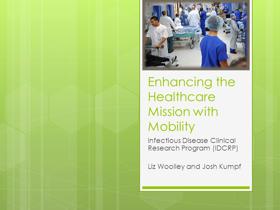Enhancing the Healthcare Mission with Mobility Infectious Disease Clinical Research Program (IDCRP) Liz Woolley and Josh Kumpf
