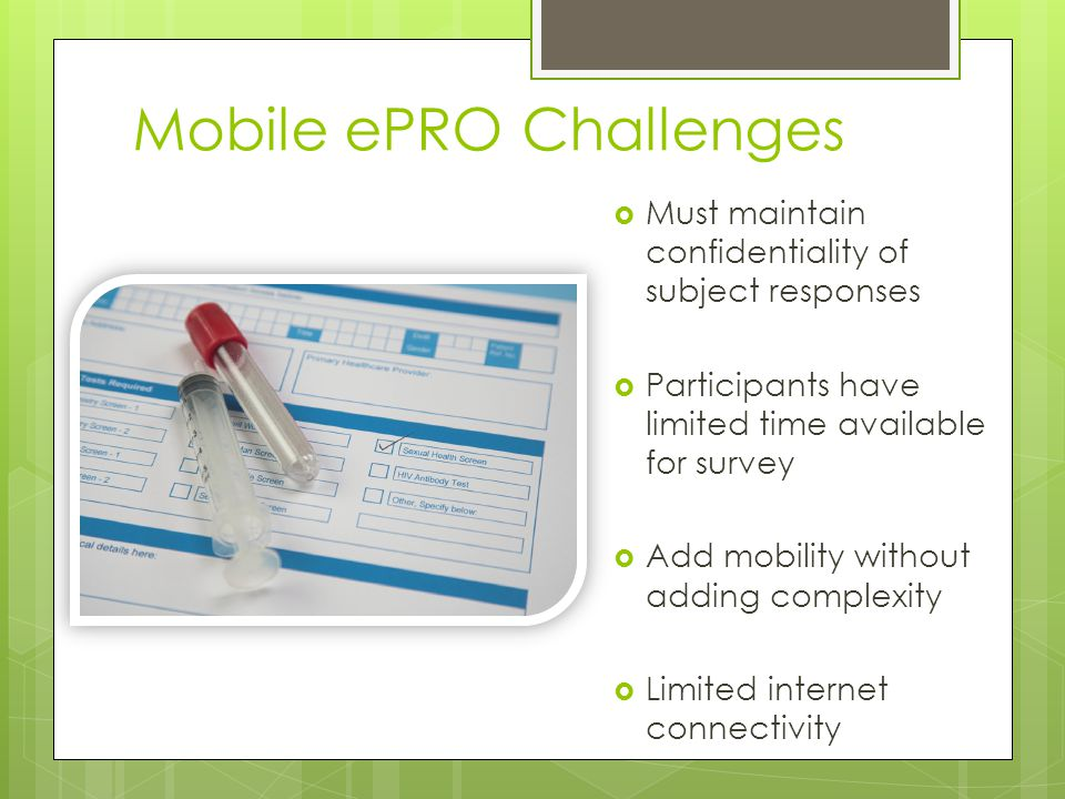 Mobile ePRO Challenges Must maintain confidentiality of subject responses Participants have limited time available for survey Add mobility without adding complexity Limited internet connectivity