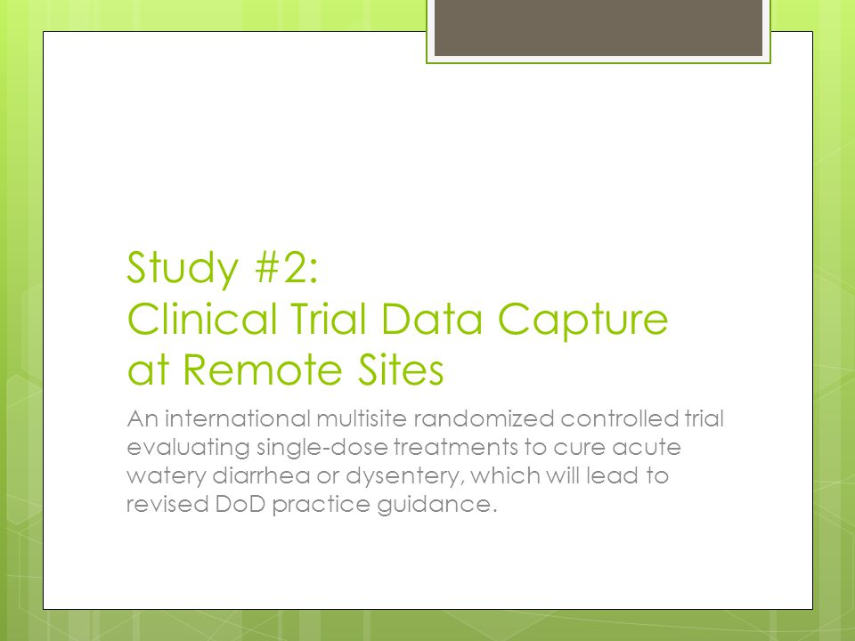 Study #2: Clinical Trial Data Capture at Remote Sites An international multisite randomized controlled trial evaluating single-dose treatments to cure acute watery diarrhea or dysentery, which will lead to revised DoD practice guidance.