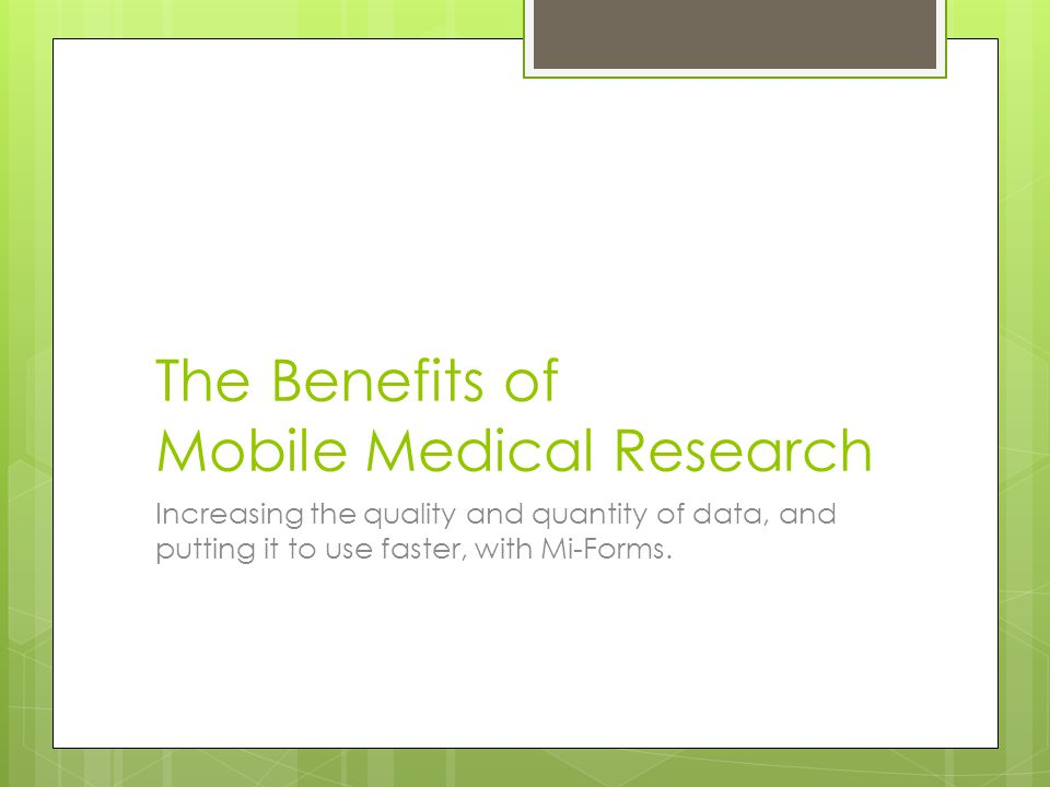 The Benefits of Mobile Medical Research Increasing the quality and quantity of data, and putting it to use faster, with Mi-Forms.