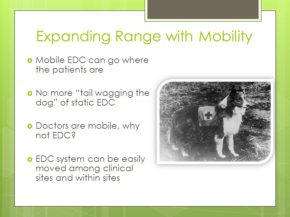 Expanding Range with Mobility Mobile EDC can go where the patients are No more tail wagging the dog of static EDC Doctors are mobile, why not EDC.