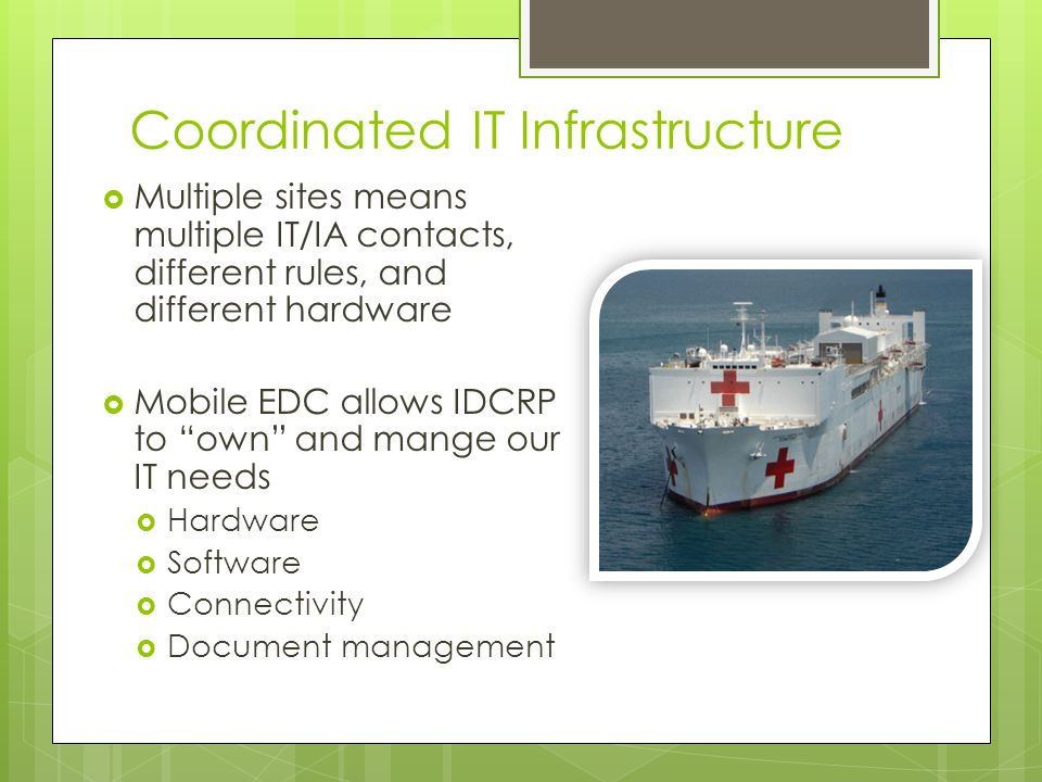 Coordinated IT Infrastructure Multiple sites means multiple IT/IA contacts, different rules, and different hardware Mobile EDC allows IDCRP to own and mange our IT needs Hardware Software Connectivity Document management