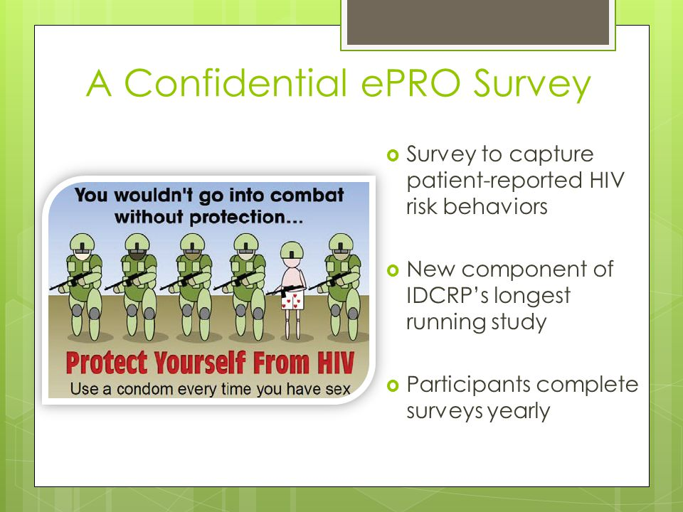 A Confidential ePRO Survey Survey to capture patient-reported HIV risk behaviors New component of IDCRPs longest running study Participants complete surveys yearly
