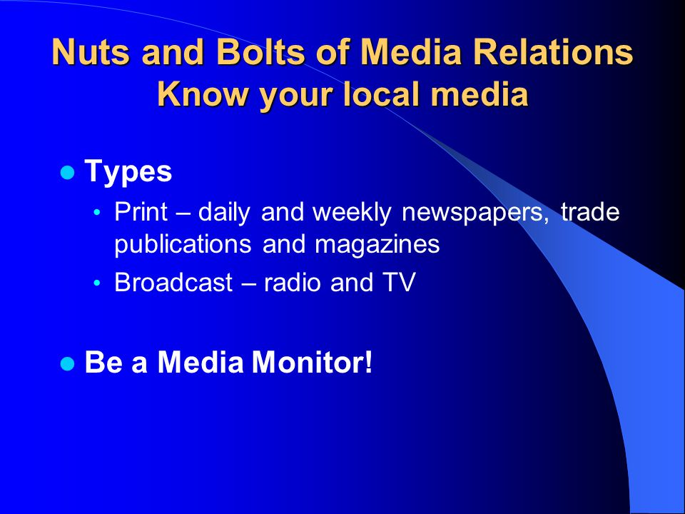 Nuts and Bolts of Media Relations Know your local media Types Print – daily and weekly newspapers, trade publications and magazines Broadcast – radio and TV Be a Media Monitor!