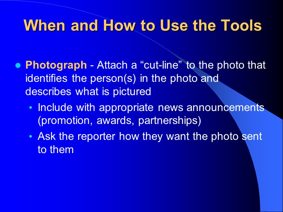 When and How to Use the Tools Photograph - Attach a cut-line to the photo that identifies the person(s) in the photo and describes what is pictured Include with appropriate news announcements (promotion, awards, partnerships) Ask the reporter how they want the photo sent to them