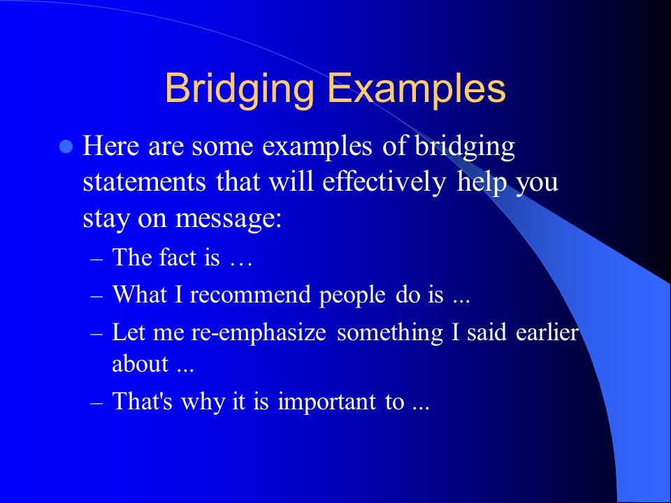 Bridging Examples Here are some examples of bridging statements that will effectively help you stay on message: – The fact is … – What I recommend people do is...