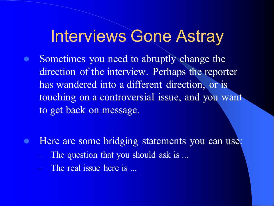 Interviews Gone Astray Sometimes you need to abruptly change the direction of the interview.