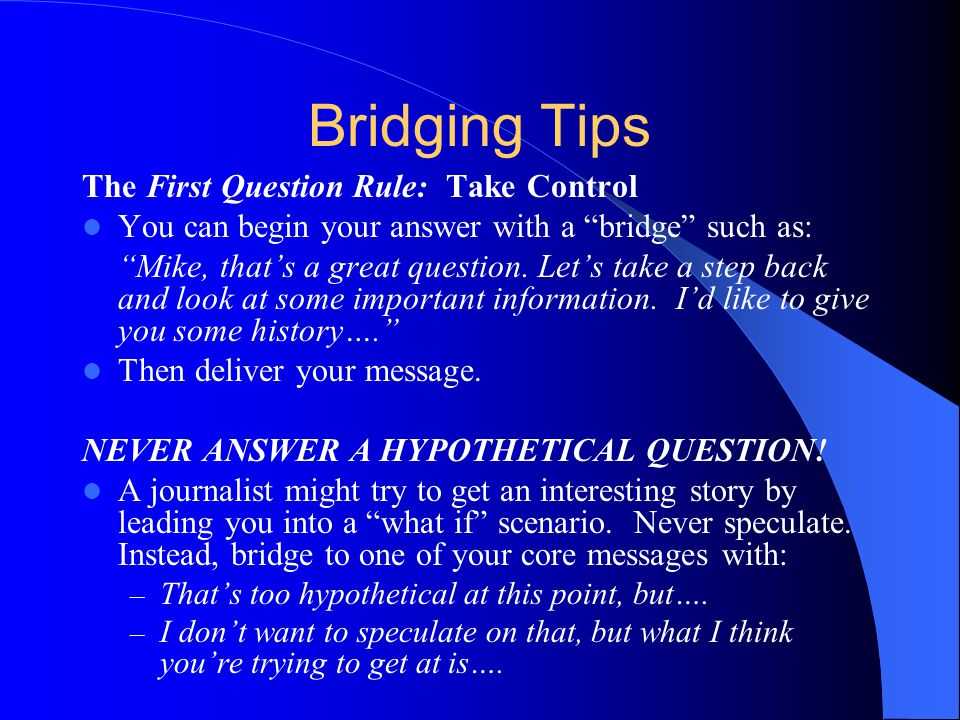 Bridging Tips The First Question Rule: Take Control You can begin your answer with a bridge such as: Mike, thats a great question.