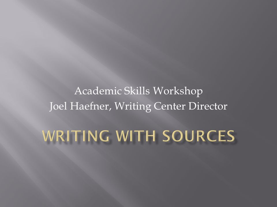 Academic Skills Workshop Joel Haefner, Writing Center Director