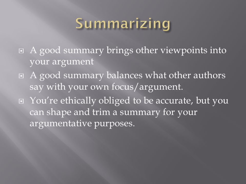 A good summary brings other viewpoints into your argument A good summary balances what other authors say with your own focus/argument.